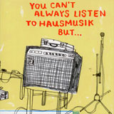 You Can't Always Listen To Hausmusik But...